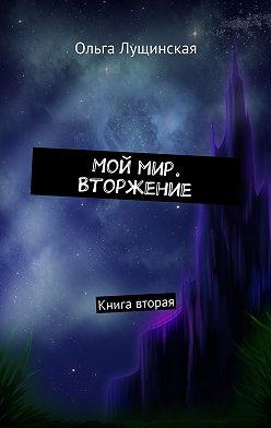Ольга Лущинская - Мой мир. Вторжение. Книга вторая
