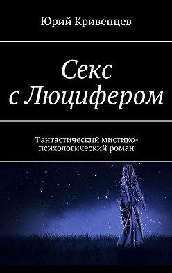 Юрий Кривенцев - Секс сЛюцифером. Фантастический мистико-психологический роман