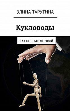 Элина Тарутина - Кукловоды. Как нестать жертвой