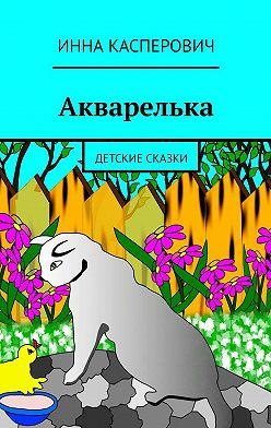 Инна Касперович - Акварелька. Детские сказки