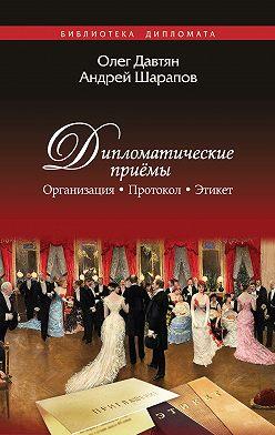 Олег Давтян - Дипломатические приемы. Организация. Протокол. Этикет