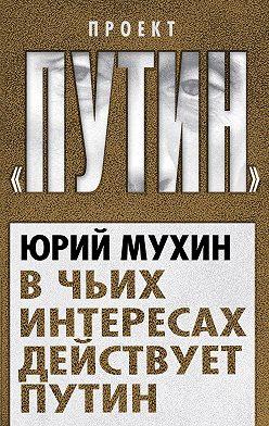 Юрий Мухин - В чьих интересах действует Путин