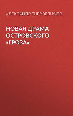 Александр Гиероглифов - Новая драма Островского «Гроза»
