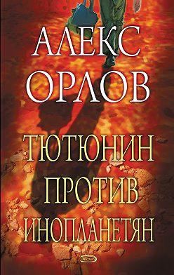 Алекс Орлов - Тютюнин против инопланетян