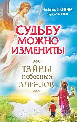 Любовь Панова - Судьбу можно изменить! Тайны Небесных Ангелов