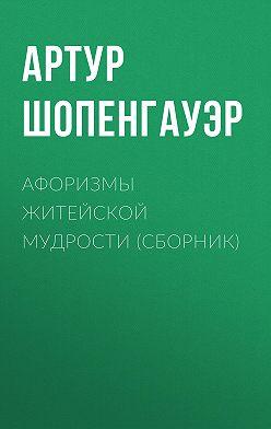 Артур Шопенгауэр - Афоризмы житейской мудрости (сборник)