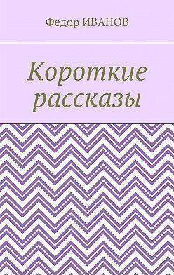 Федор Иванов - Короткие рассказы