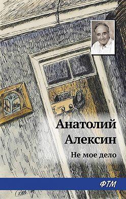 Анатолий Алексин - Не мое дело