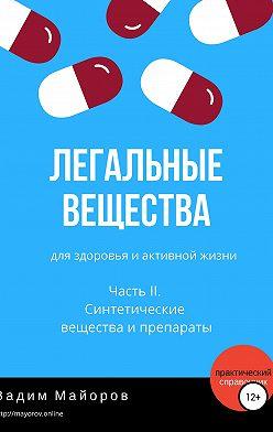 Вадим Майоров - Легальные вещества для здоровья и активной жизни. Часть II. Синтетические вещества и препараты