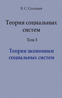 Владимир Соловьев - Теория социальных систем. Том 3. Теория экономики социальных систем