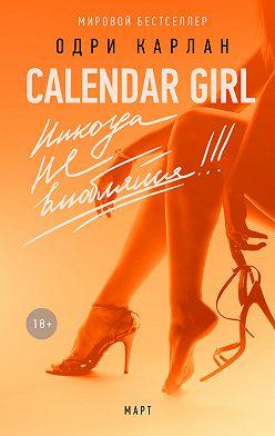 Одри Карлан - Calendar Girl. Никогда не влюбляйся! Март
