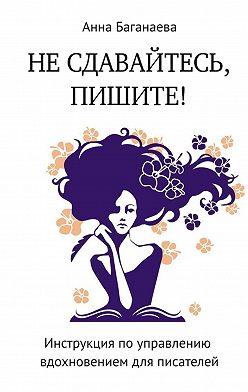 Анна Баганаева - Не сдавайтесь, пишите! Инструкция по управлению вдохновением для писателей