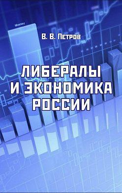 Валентин Петров - Либералы и экономика России. Издание переработанное и дополненное