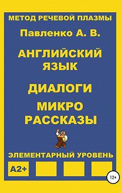 Александр Павленко - Английский язык. Диалоги и микро рассказы. Элементарный уровень А2+