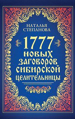 Наталья Степанова - 1777 новых заговоров сибирской целительницы