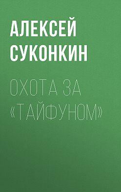 Алексей Суконкин - Охота за «Тайфуном»