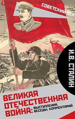 Иосиф Сталин - Великая Отечественная война: выступления, беседы, комментарий