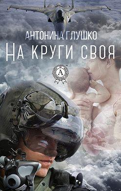 Антонина Глушко - На круги своя
