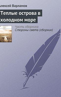 Алексей Варламов - Теплые острова в холодном море