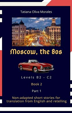 Tatiana Oliva Morales - Moscow, the 80s. Non-adapted short stories for translation from English and retelling. Levels B2—C2. Book 2. Part 1