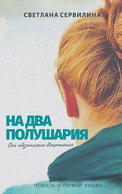 Светлана Сервилина - Надва полушария. Повесть о первой любви