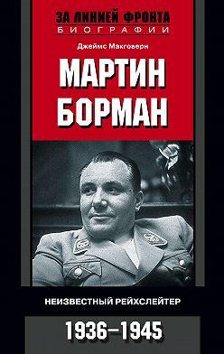 Джеймс Макговерн - Мартин Борман. Неизвестный рейхслейтер. 1936-1945