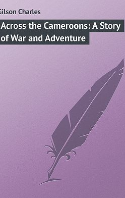 Charles Gilson - Across the Cameroons: A Story of War and Adventure