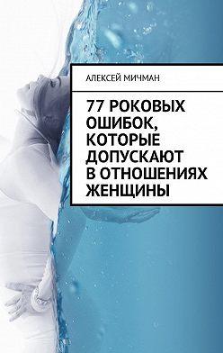 Алексей Мичман - 77роковых ошибок, которые допускают вотношениях женщины