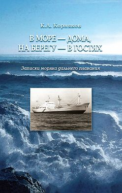 Клавдий Корняков - В море – дома, на берегу – в гостях. Записки моряка дальнего плавания