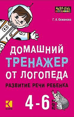 Гурия Османова - Домашний тренажер от логопеда. Развитие речи ребенка 4-6 лет