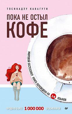 Тосикадзу Кавагути - Пока не остыл кофе