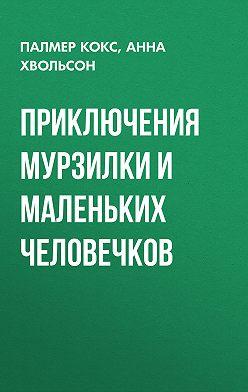 Анна Хвольсон - Приключения Мурзилки и маленьких человечков