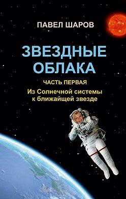 Павел Шаров - Звездные облака. Часть первая. Из Солнечной системы к ближайшей звезде