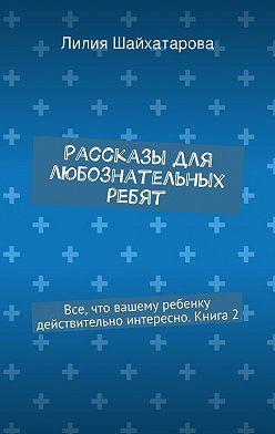 Лилия Шайхатарова - Рассказы для любознательных ребят. Все, что вашему ребенку действительно интересно. Книга2