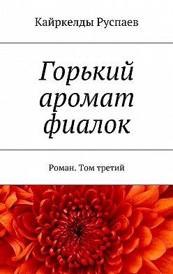 Кайркелды Руспаев - Горький аромат фиалок. Роман. Том третий