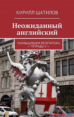 Кирилл Шатилов - Неожиданный английский. Размышления репетитора –ТетрадьII—