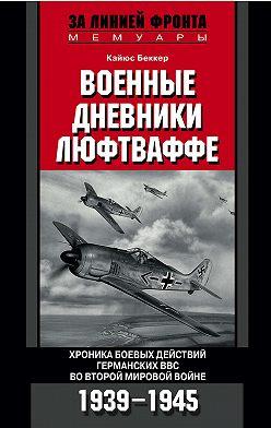 Кайюс Беккер - Военные дневники люфтваффе. Хроника боевых действий германских ВВС во Второй мировой войне. 1939-1945