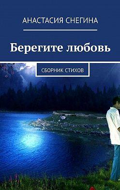 Анастасия Снегина - Берегите любовь. Сборник стихов
