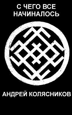 Андрей Колясников - Счего все начиналось. Рассказы