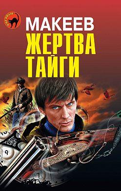 Алексей Макеев - Жертва тайги