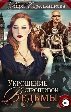 Кира Стрельникова - Укрощение строптивой… ведьмы