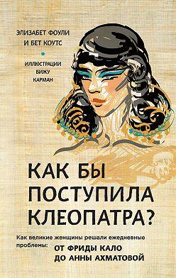 Элизабет Коули - Как бы поступила Клеопатра? Как великие женщины решали ежедневные проблемы: от Фриды Кало до Анны Ахматовой