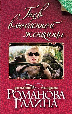 Галина Романова - Гнев влюбленной женщины