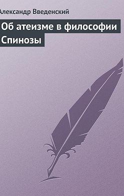 Александр Введенский - Об атеизме в философии Спинозы