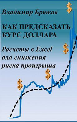 Владимир Брюков - Как предсказать курс доллара. Расчеты в Excel для снижения риска проигрыша