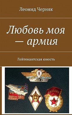 Леонид Черняк - Любовь моя – армия. Лейтенантская юность