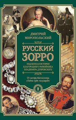 Дмитрий Миропольский - Русский Зорро, или Подлинная история благородного разбойника Владимира Дубровского