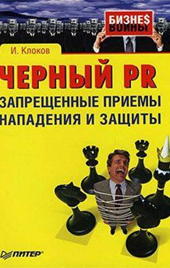 Игорь Клоков - Черный PR: запрещенные приемы нападения и защиты