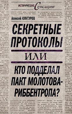 Алексей Кунгуров - Секретные протоколы, или Кто подделал пакт Молотова – Риббентропа