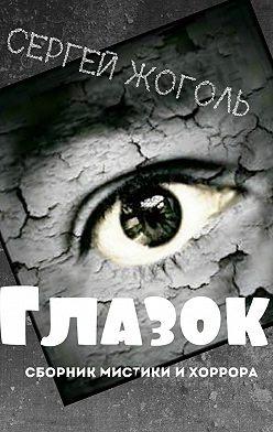 Сергей Жоголь - Глазок. Сборник мистики ихоррора